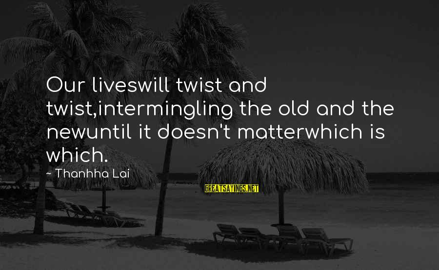 Intermingling Sayings By Thanhha Lai: Our liveswill twist and twist,intermingling the old and the newuntil it doesn't matterwhich is which.