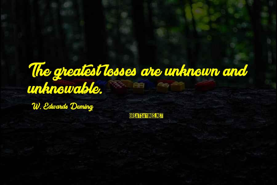 Internalised Homophobia Sayings By W. Edwards Deming: The greatest losses are unknown and unknowable.