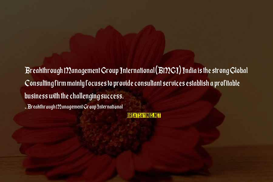 International Business Management Sayings By Breakthrough Management Group International: Breakthrough Management Group International (BMGI) India is the strong Global Consulting firm mainly focuses to