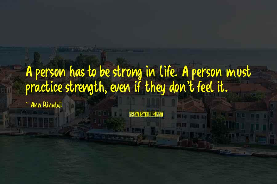 International Exchange Sayings By Ann Rinaldi: A person has to be strong in life. A person must practice strength, even if