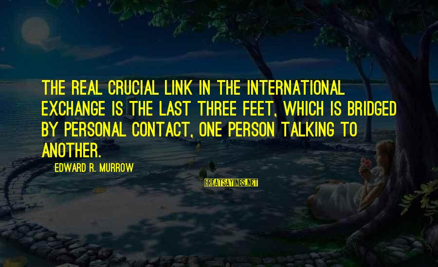 International Exchange Sayings By Edward R. Murrow: The real crucial link in the international exchange is the last three feet, which is