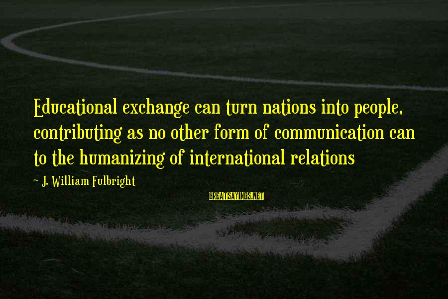 International Exchange Sayings By J. William Fulbright: Educational exchange can turn nations into people, contributing as no other form of communication can