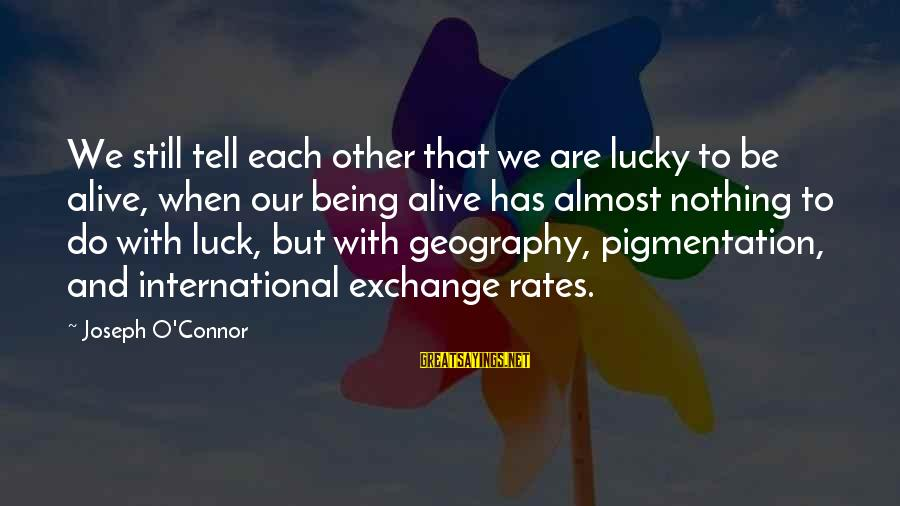 International Exchange Sayings By Joseph O'Connor: We still tell each other that we are lucky to be alive, when our being