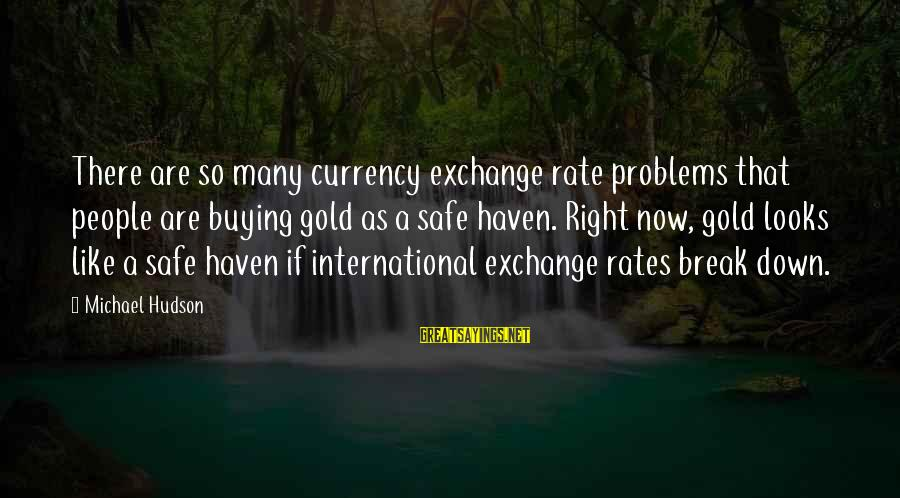 International Exchange Sayings By Michael Hudson: There are so many currency exchange rate problems that people are buying gold as a