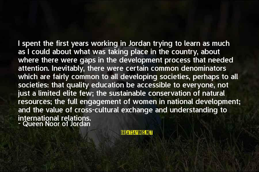 International Exchange Sayings By Queen Noor Of Jordan: I spent the first years working in Jordan trying to learn as much as I