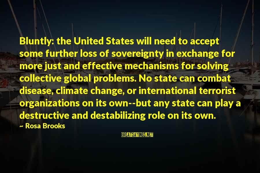 International Exchange Sayings By Rosa Brooks: Bluntly: the United States will need to accept some further loss of sovereignty in exchange