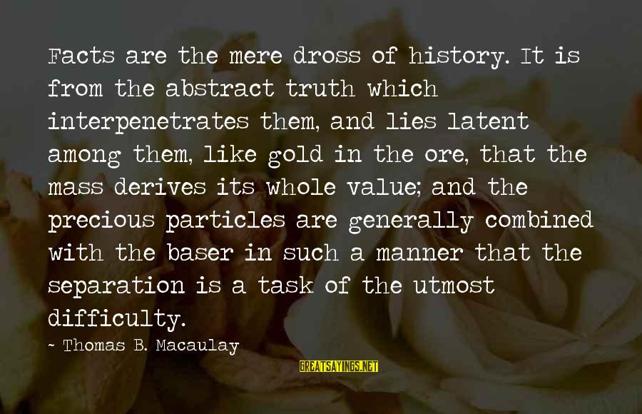 Interpenetrates Sayings By Thomas B. Macaulay: Facts are the mere dross of history. It is from the abstract truth which interpenetrates