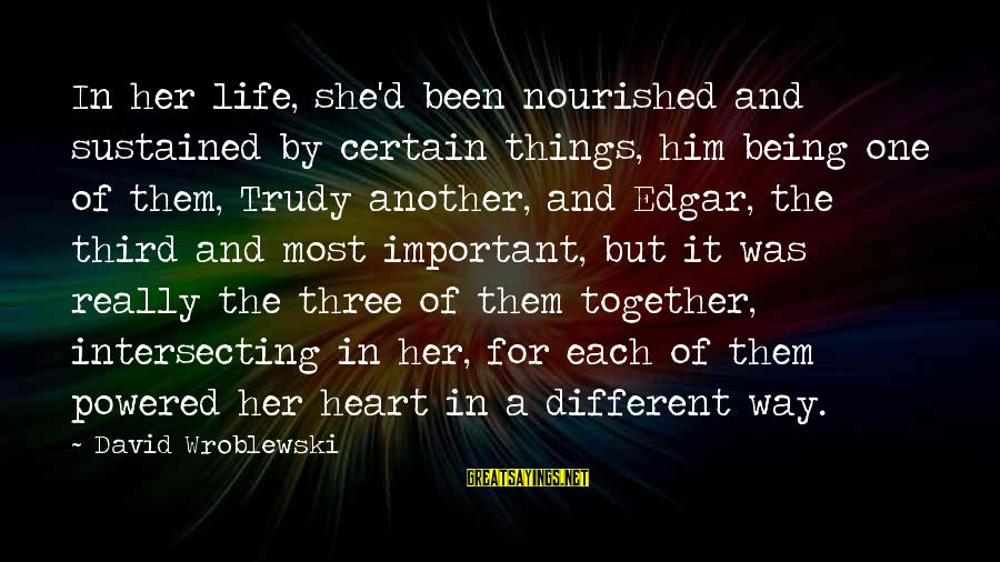 Intersecting Sayings By David Wroblewski: In her life, she'd been nourished and sustained by certain things, him being one of