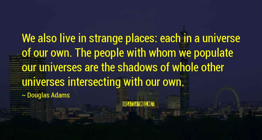 Intersecting Sayings By Douglas Adams: We also live in strange places: each in a universe of our own. The people