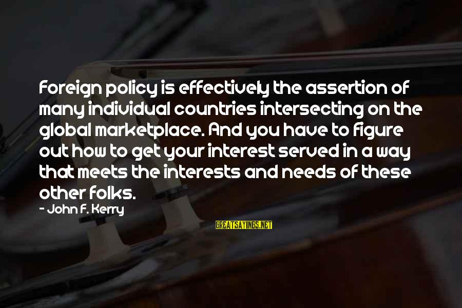 Intersecting Sayings By John F. Kerry: Foreign policy is effectively the assertion of many individual countries intersecting on the global marketplace.