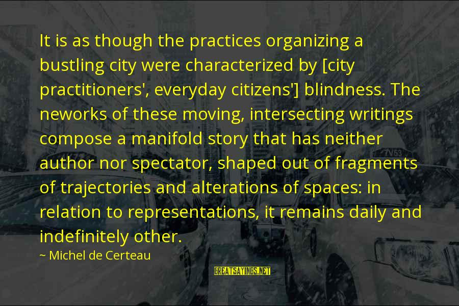 Intersecting Sayings By Michel De Certeau: It is as though the practices organizing a bustling city were characterized by [city practitioners',