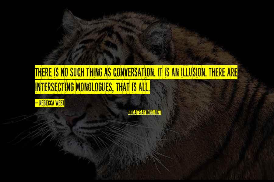 Intersecting Sayings By Rebecca West: There is no such thing as conversation. It is an illusion. There are intersecting monologues,