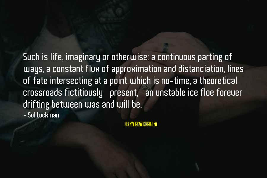 Intersecting Sayings By Sol Luckman: Such is life, imaginary or otherwise: a continuous parting of ways, a constant flux of