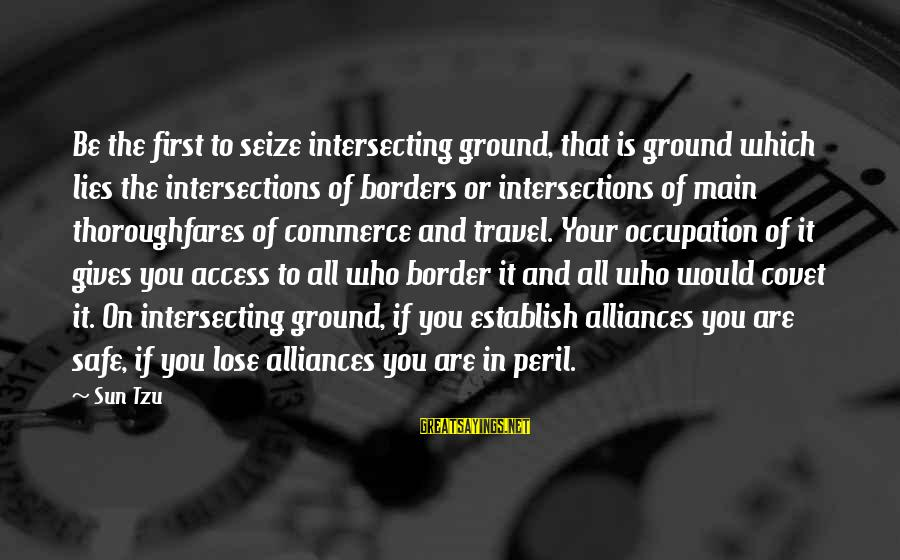 Intersecting Sayings By Sun Tzu: Be the first to seize intersecting ground, that is ground which lies the intersections of