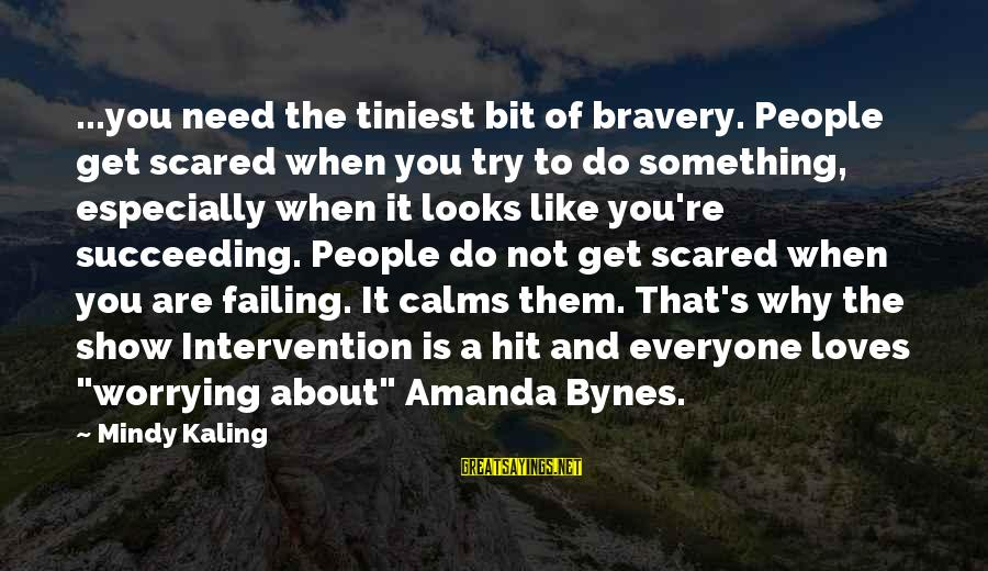 Intervention Show Sayings By Mindy Kaling: ...you need the tiniest bit of bravery. People get scared when you try to do