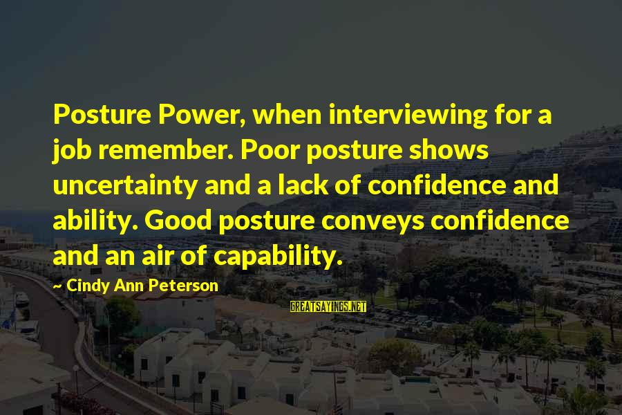 Interviewing For A Job Sayings By Cindy Ann Peterson: Posture Power, when interviewing for a job remember. Poor posture shows uncertainty and a lack