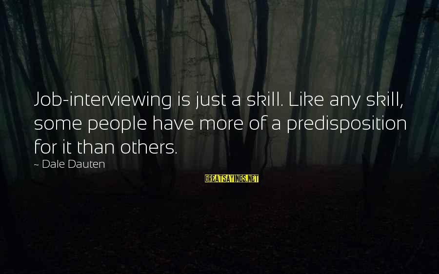 Interviewing For A Job Sayings By Dale Dauten: Job-interviewing is just a skill. Like any skill, some people have more of a predisposition