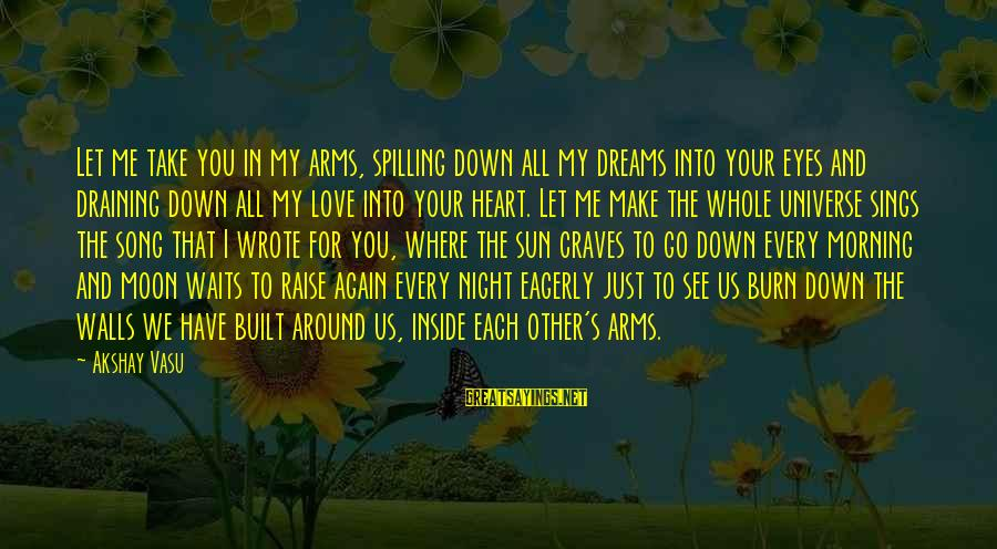 Into My Arms Sayings By Akshay Vasu: Let me take you in my arms, spilling down all my dreams into your eyes