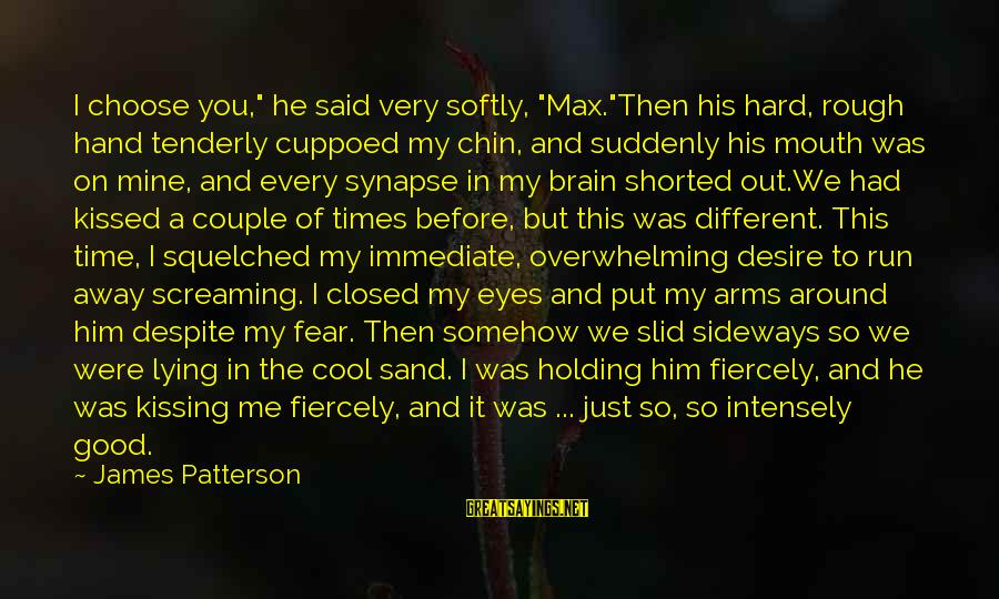 """Into My Arms Sayings By James Patterson: I choose you,"""" he said very softly, """"Max.""""Then his hard, rough hand tenderly cuppoed my"""
