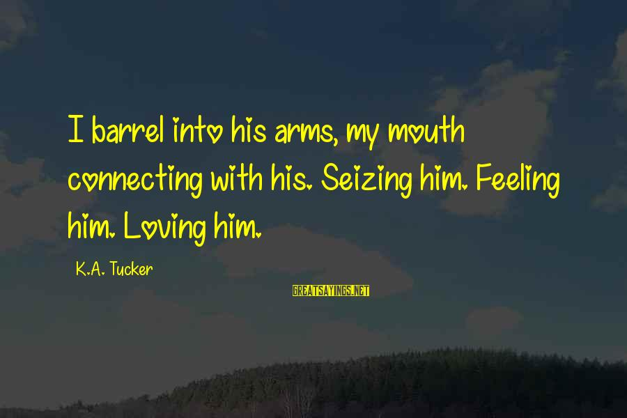 Into My Arms Sayings By K.A. Tucker: I barrel into his arms, my mouth connecting with his. Seizing him. Feeling him. Loving