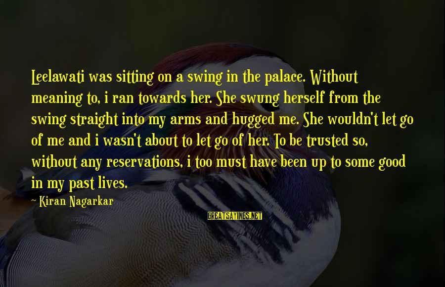 Into My Arms Sayings By Kiran Nagarkar: Leelawati was sitting on a swing in the palace. Without meaning to, i ran towards