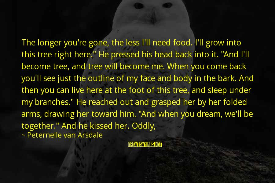 Into My Arms Sayings By Peternelle Van Arsdale: The longer you're gone, the less I'll need food. I'll grow into this tree right