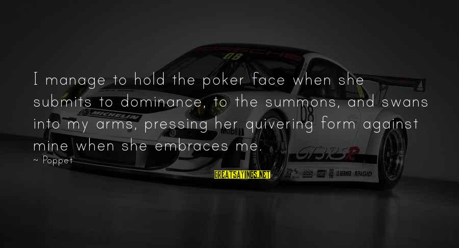 Into My Arms Sayings By Poppet: I manage to hold the poker face when she submits to dominance, to the summons,