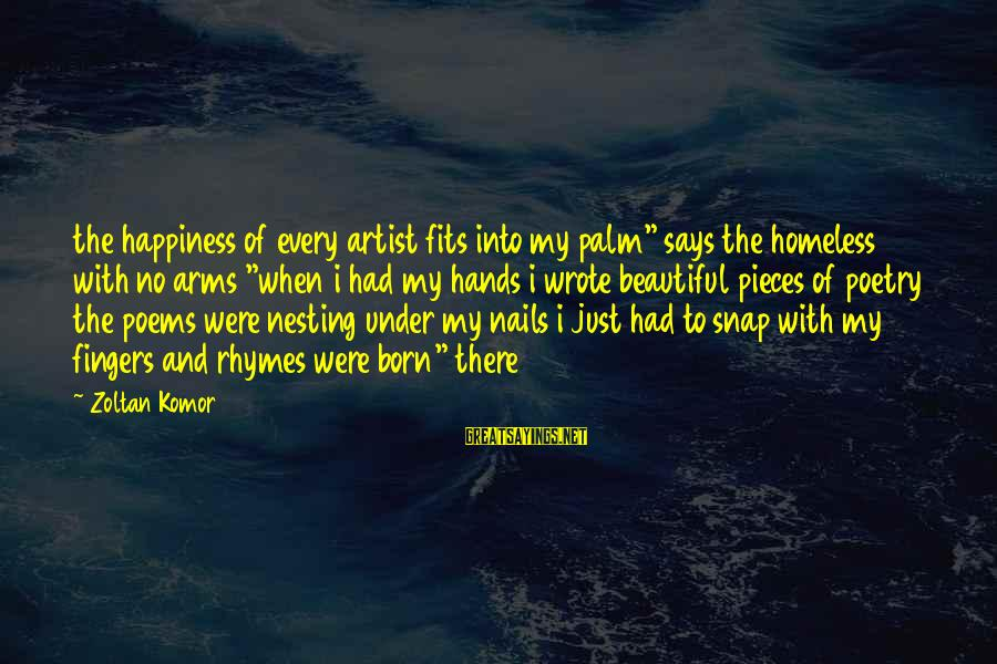 """Into My Arms Sayings By Zoltan Komor: the happiness of every artist fits into my palm"""" says the homeless with no arms"""