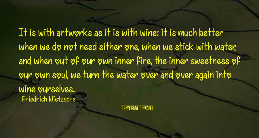 Into The Fire Sayings By Friedrich Nietzsche: It is with artworks as it is with wine: it is much better when we