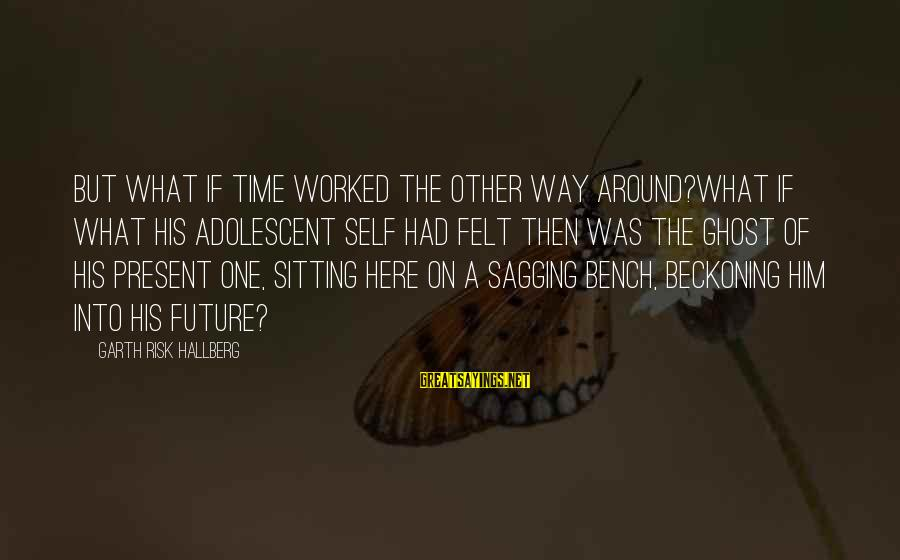 Into The Fire Sayings By Garth Risk Hallberg: But what if time worked the other way around?What if what his adolescent self had