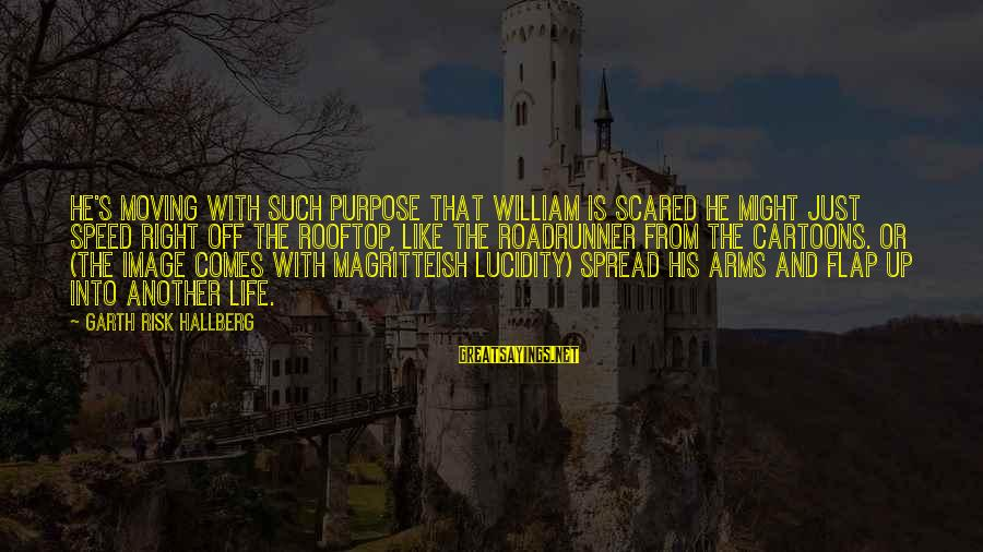Into The Fire Sayings By Garth Risk Hallberg: He's moving with such purpose that William is scared he might just speed right off