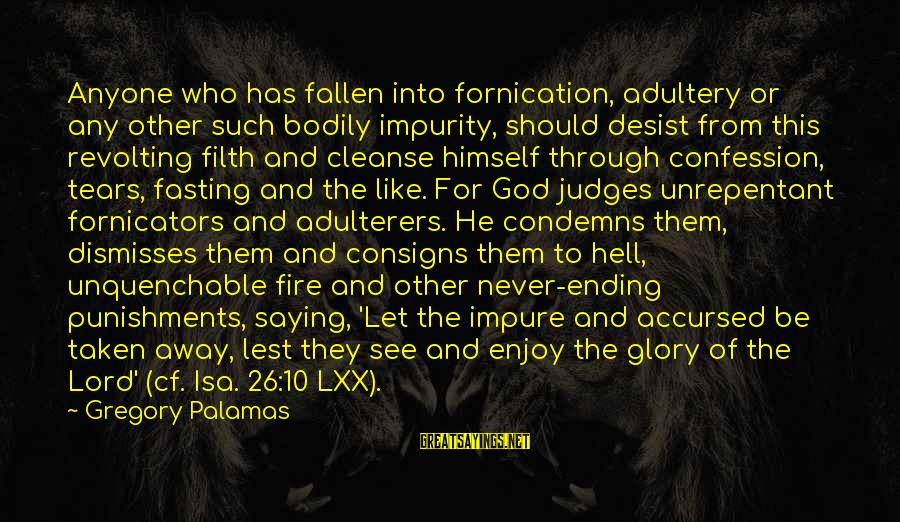 Into The Fire Sayings By Gregory Palamas: Anyone who has fallen into fornication, adultery or any other such bodily impurity, should desist