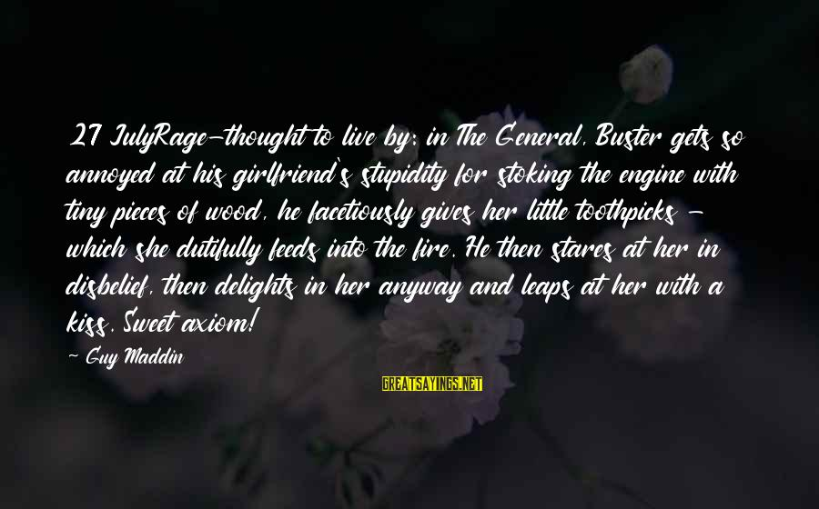 Into The Fire Sayings By Guy Maddin: 27 JulyRage-thought to live by: in The General, Buster gets so annoyed at his girlfriend's