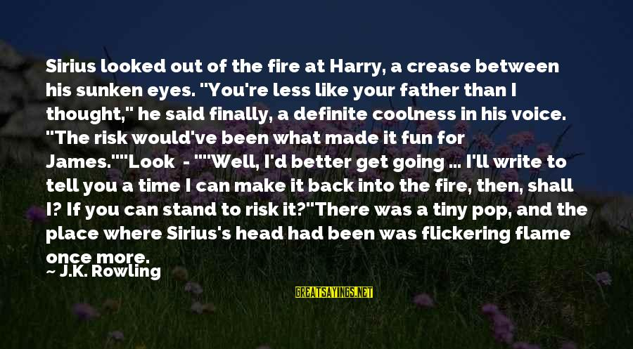 """Into The Fire Sayings By J.K. Rowling: Sirius looked out of the fire at Harry, a crease between his sunken eyes. """"You're"""