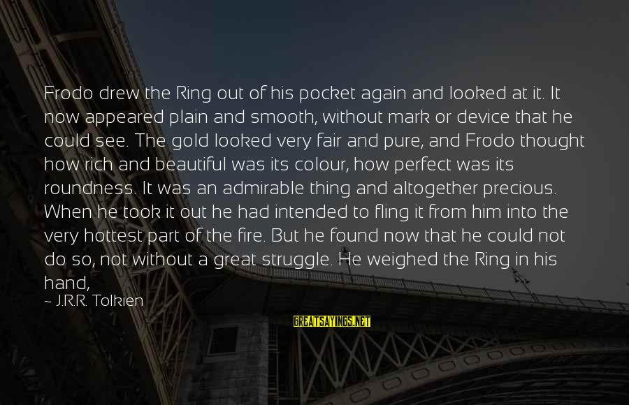 Into The Fire Sayings By J.R.R. Tolkien: Frodo drew the Ring out of his pocket again and looked at it. It now
