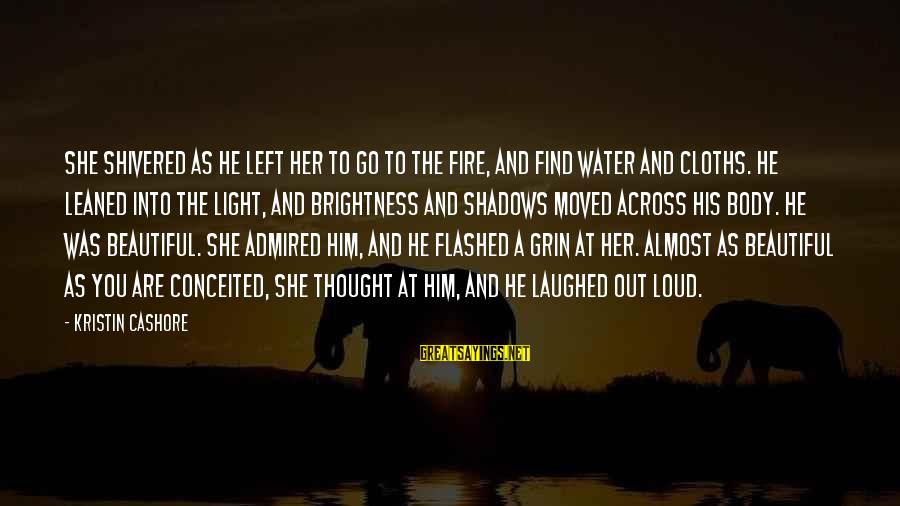 Into The Fire Sayings By Kristin Cashore: She shivered as he left her to go to the fire, and find water and