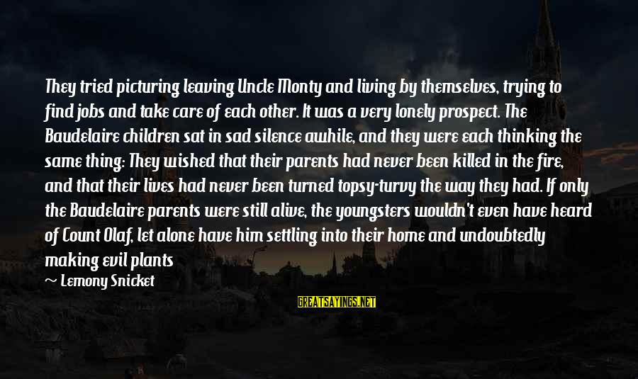 Into The Fire Sayings By Lemony Snicket: They tried picturing leaving Uncle Monty and living by themselves, trying to find jobs and
