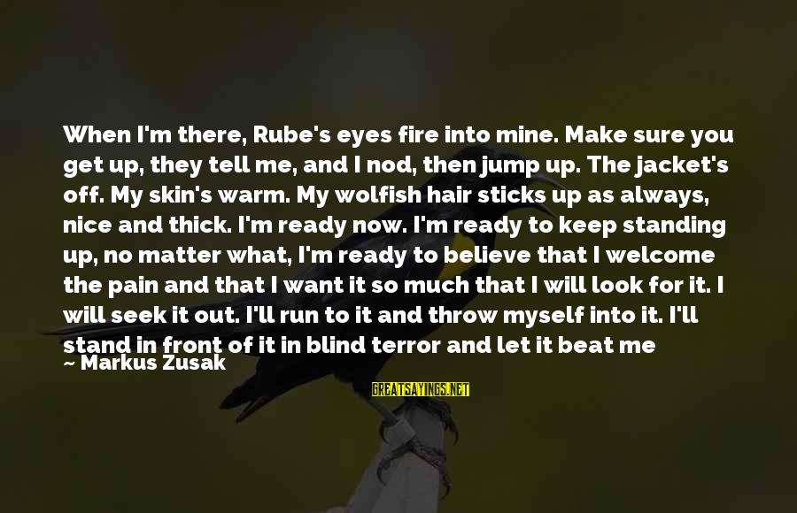 Into The Fire Sayings By Markus Zusak: When I'm there, Rube's eyes fire into mine. Make sure you get up, they tell