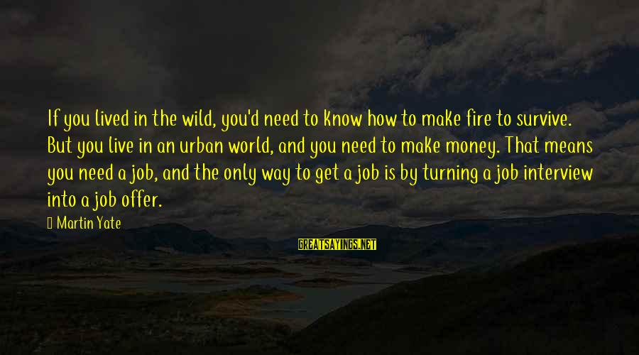Into The Fire Sayings By Martin Yate: If you lived in the wild, you'd need to know how to make fire to