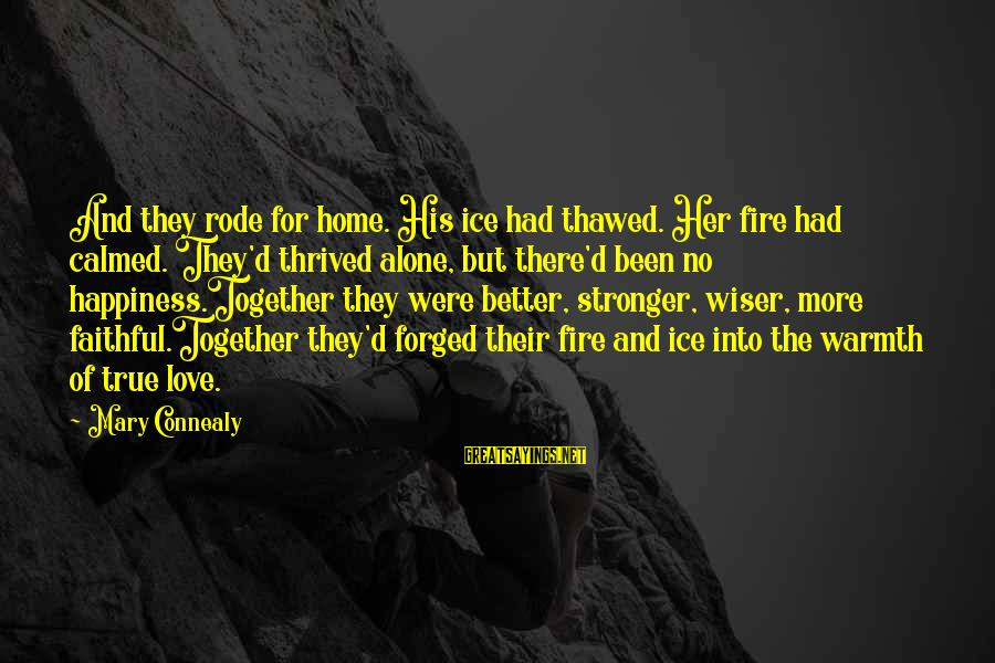 Into The Fire Sayings By Mary Connealy: And they rode for home. His ice had thawed. Her fire had calmed. They'd thrived