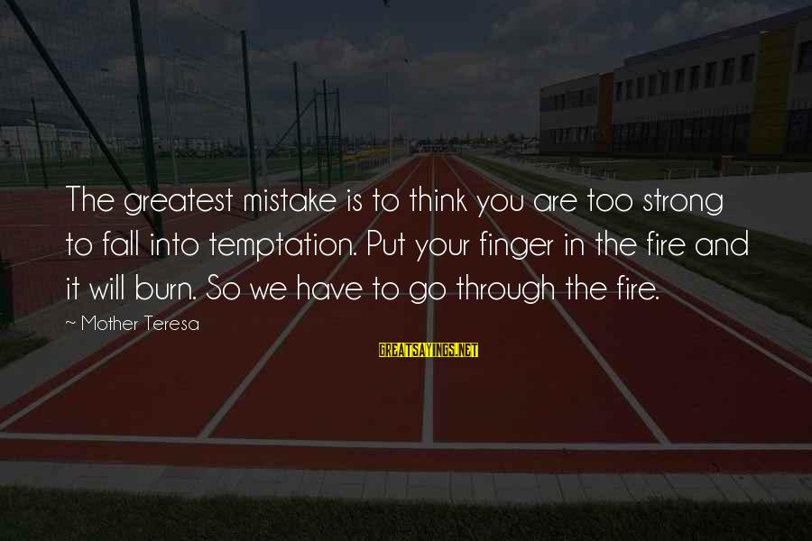 Into The Fire Sayings By Mother Teresa: The greatest mistake is to think you are too strong to fall into temptation. Put