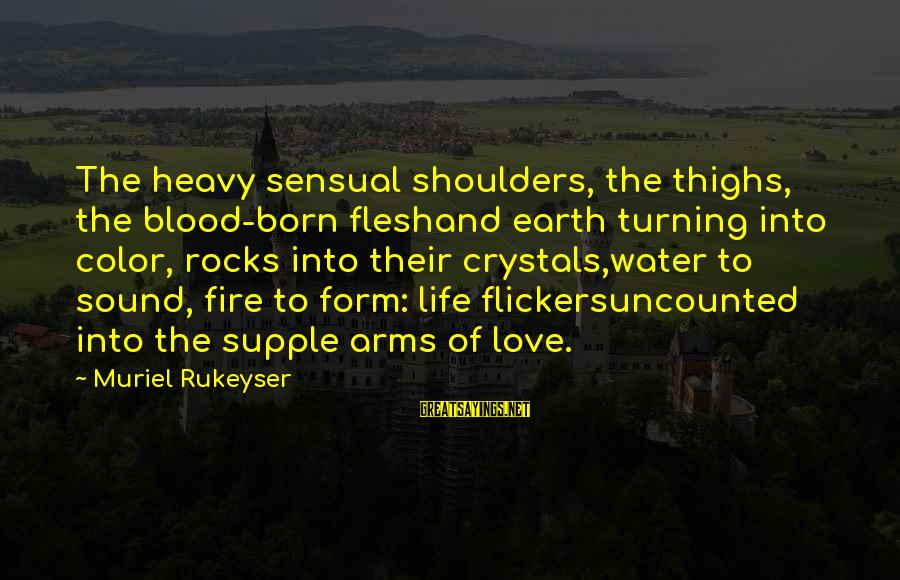 Into The Fire Sayings By Muriel Rukeyser: The heavy sensual shoulders, the thighs, the blood-born fleshand earth turning into color, rocks into
