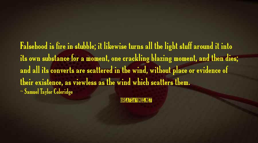 Into The Fire Sayings By Samuel Taylor Coleridge: Falsehood is fire in stubble; it likewise turns all the light stuff around it into