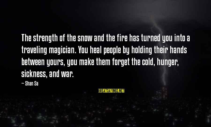 Into The Fire Sayings By Shan Sa: The strength of the snow and the fire has turned you into a traveling magician.