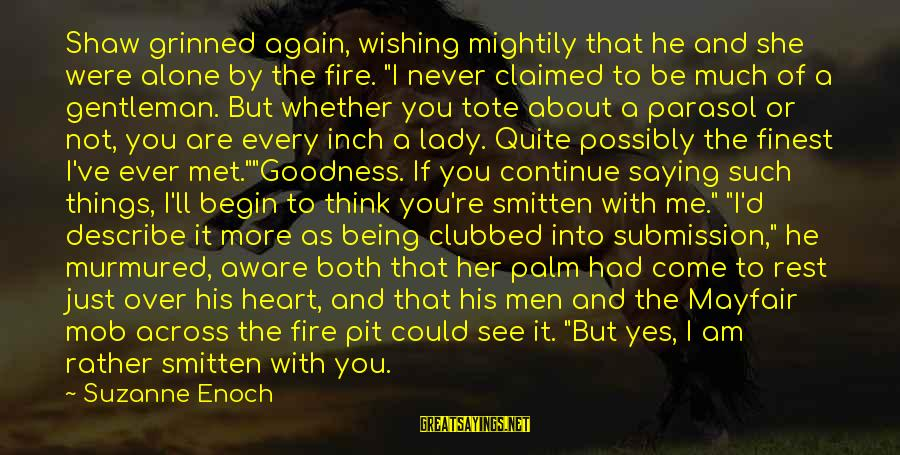 """Into The Fire Sayings By Suzanne Enoch: Shaw grinned again, wishing mightily that he and she were alone by the fire. """"I"""