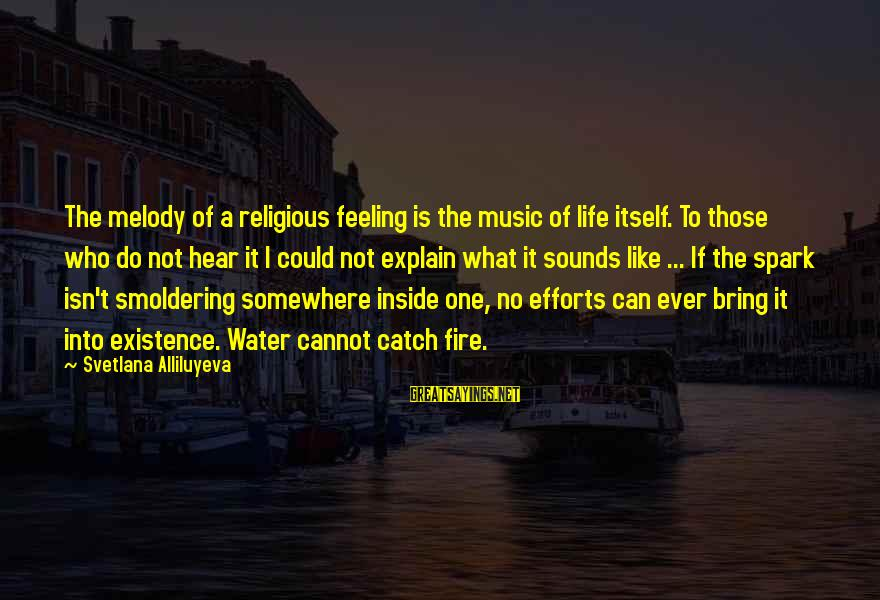 Into The Fire Sayings By Svetlana Alliluyeva: The melody of a religious feeling is the music of life itself. To those who