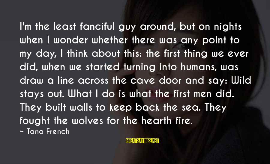 Into The Fire Sayings By Tana French: I'm the least fanciful guy around, but on nights when I wonder whether there was