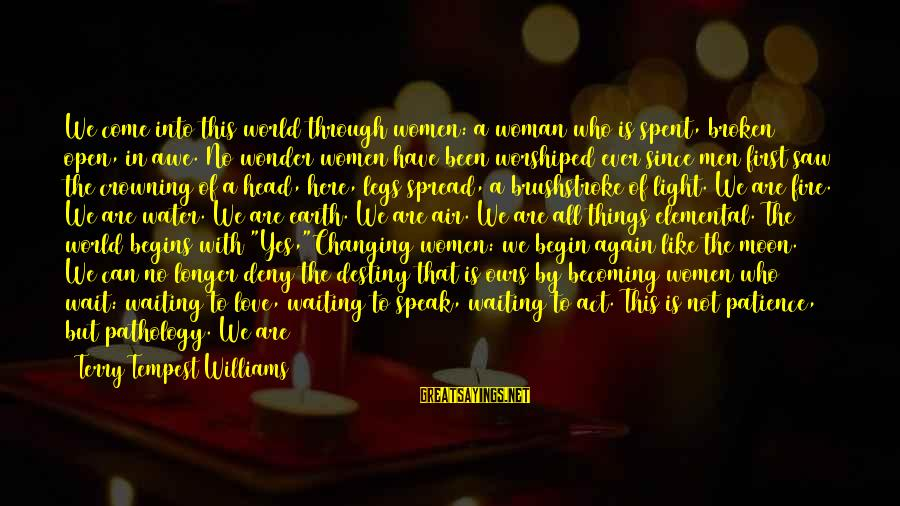 Into The Fire Sayings By Terry Tempest Williams: We come into this world through women: a woman who is spent, broken open, in