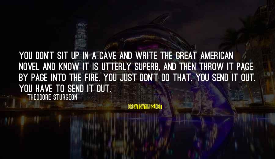 Into The Fire Sayings By Theodore Sturgeon: You don't sit up in a cave and write the Great American Novel and know