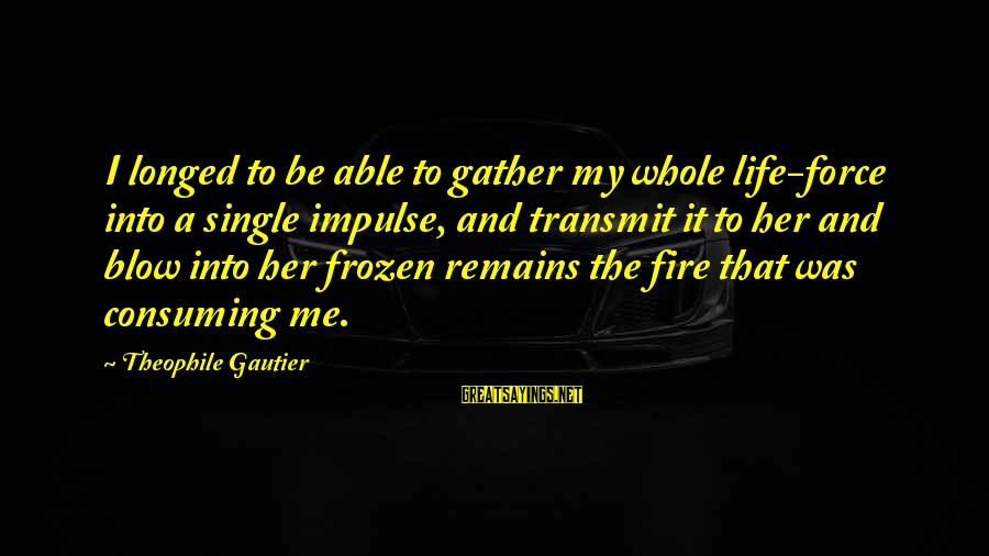 Into The Fire Sayings By Theophile Gautier: I longed to be able to gather my whole life-force into a single impulse, and